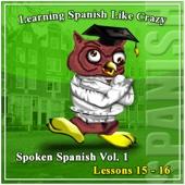 Learn Spanish: Learning Spanish Like Crazy (Lessons 15 & 16) (Learning Spanish Like Crazy - Spoken Spanish Level 1)