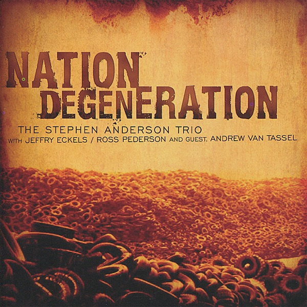 Nation Degeneration feat Jeffry Eckels Ross Pederson  Andrew Van Tassel The Stephen Anderson Trio  Stephen Anderson CD cover