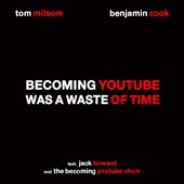 Becoming YouTube Was a Waste of Time (feat. Jack Howard & the Becoming YouTube Choir) - Tom Milsom & Benjamin Cook