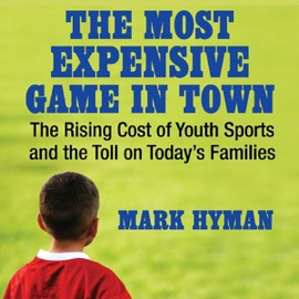The Most Expensive Game in Town: The Rising Cost of Youth Sports and the Toll on Today's Families (Unabridged) - Mark Hyman, M.D. mp3 listen download