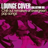Lounge Cover Collection Six (Chill out Remakes of Evergreen Pop Songs)