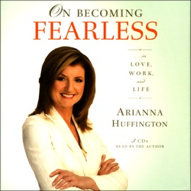 On Becoming Fearless...in Love, Work, and Life - Arianna Huffington mp3 listen download