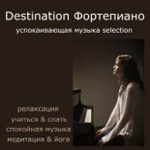 Destination Фортепиано: Успокаивающая Музыка Selection, Релаксация, Учиться & Спать, Спокойная Музыка, Медитация & Йога