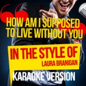 How Am I Supposed to Live Without You (In the Style of Laura Branigan) [Karaoke Version]