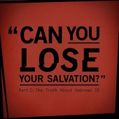 Can You Lose Your Salvation? (Part 2: The Truth About Hebrews 10)