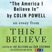 the america i believe in a this i believe essay unabridged by colin powell the america i believe in a this i believe essay