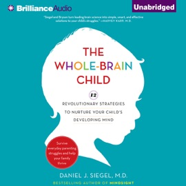 The Whole-Brain Child: 12 Revolutionary Strategies to Nurture Your Child's Developing Mind, Survive Everyday Parenting Struggles, and Help Your Family Thrive (Unabridged) - Daniel J. Siegel & Tina Payne Bryson mp3 listen download