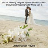 Popular Wedding Songs on Spanish Acoustic Guitars: Instrumental Wedding Guitar Music, Vol. 2 - United Guitar Players