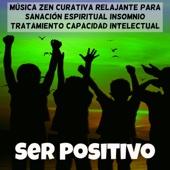 Ser Positivo - Música Zen Curativa Relajante para Sanación Espiritual Insomnio Tratamiento Capacidad Intelectual con Sonidos New Age Instrumentales de la Naturaleza