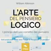 L'arte del pensiero logico: I princìpi dell'uso corretto del pensiero - William Atkinson