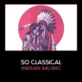 50 Classical Indian Music – Peaceful Sounds of Native American Flute with Nature Voices for Relaxation, Sleep, Massage & Meditation