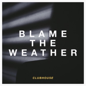 Clubhouse - Blame the Weather