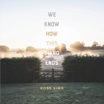 We Know How This Thing Ends – Ross King