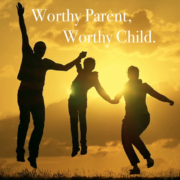 Living Worthy: Worthy Parent,Worthy Child
