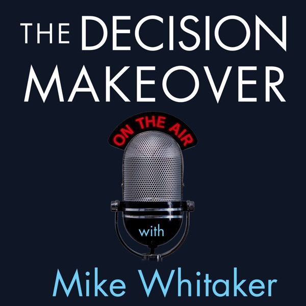 The Decision Makeover With Mike Whitaker