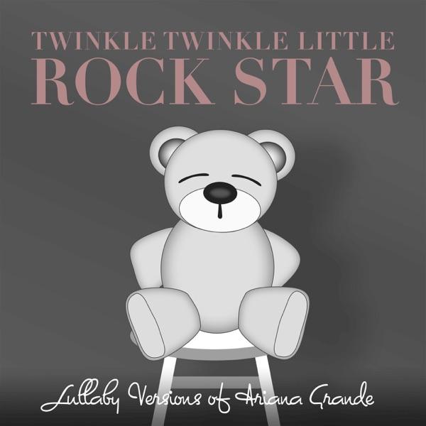 Twinkle Twinkle Little Rock Star - Lullaby Versions of Ariana Grande