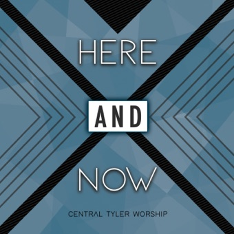 Here and Now – Central Tyler Worship