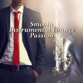 Smooth Instrumental Lounge Passion: The Best of Jazz Music, Saxophone Instrumental Songs, Piano Background for Dinner, Easy Listening Music, Sensual Jazzy Chillout, Smooth Jazz Cafe Bar