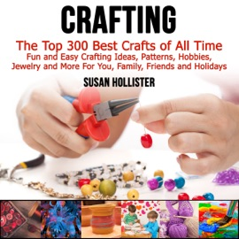 Crafting: The Top 300 Best Crafts: Fun and Easy Crafting Ideas, Patterns, Hobbies, Jewelry, and More for You, Family, Friends, and Holidays (Unabridged) - Susan Hollister mp3 listen download