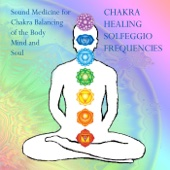 Chakra Healing Solfeggio Frequencies: Sound Medicine for Chakra Balancing of the Body, Mind and Soul