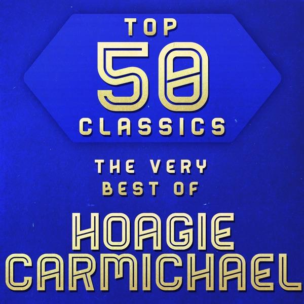 Top 50 Classics - The Very Best of Hoagy Carmichael | Hoagy Carmichael