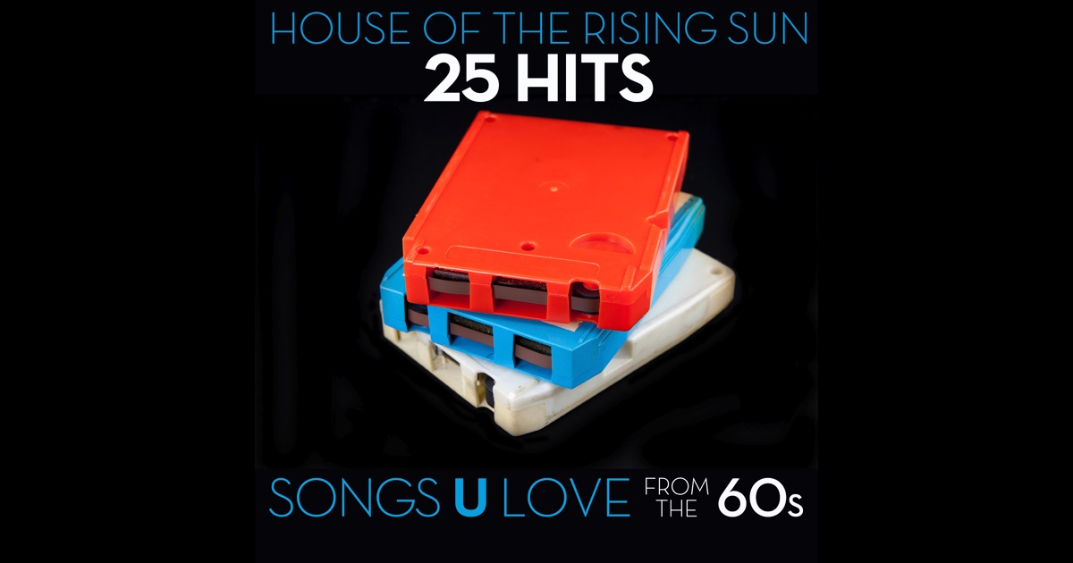 House of the rising sun 25 hits songs u love from the 60s for 80 s house music songs