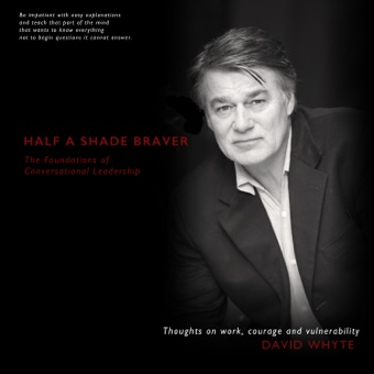 Half a Shade Braver: The Foundations of Conversational Leadership – David Whyte