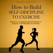 Martin Meadows - How to Build Self-Discipline to Exercise: Practical Techniques and Strategies to Develop a Lifetime Habit of Exercise (Unabridged)  artwork