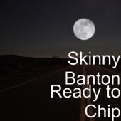 Ready to Chip - Skinny Banton