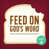 Feed On God's Word for Your Healing & Success, Pt. 4
