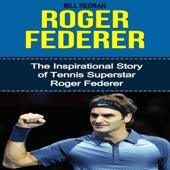 Roger Federer: The Inspirational Story of Tennis Superstar Roger Federer (Unabridged)
