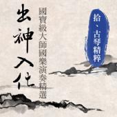 出神入化: 國寶級大師國樂演奏精選, Vol. 10 (古琴精粹)