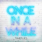 TIMEFLIES Once in a while