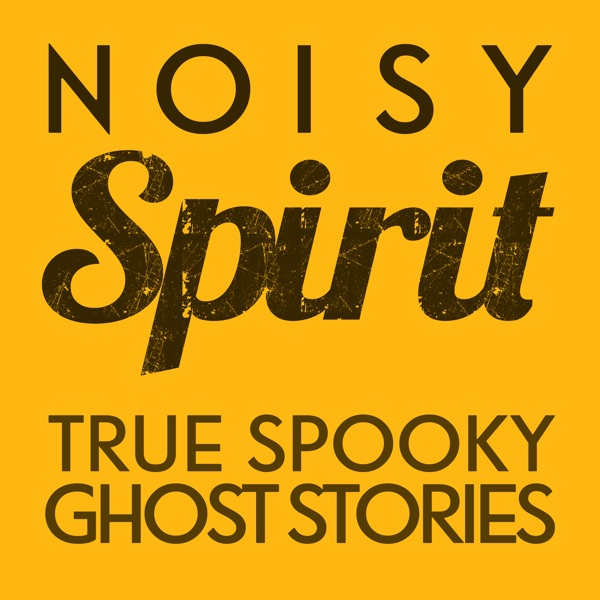Noisy Spirit - Your True Ghost Stories, Paranormal & Supernatural Hauntings - Podcast Show
