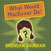 Brendan Vaughan - What Would MacGyver Do?: True Stories of Improvised Genius in Everyday Life (Unabridged)  artwork