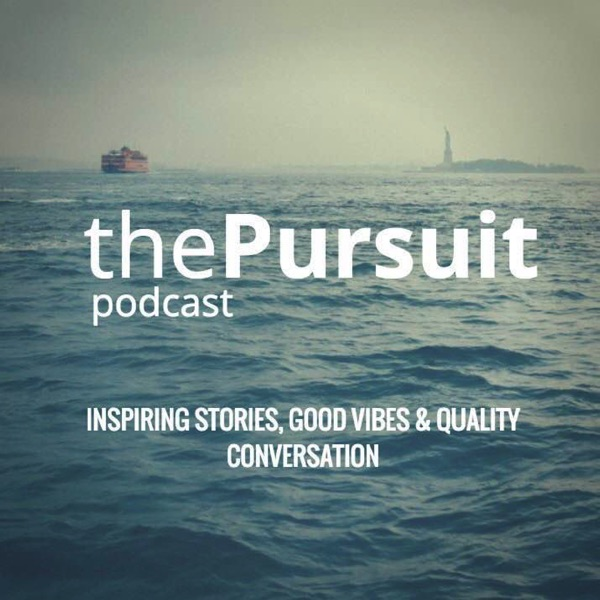 The Pursuit Podcast: Inspiring Stories, Good Vibes & Quality Conversation - The Pursuit Worldwide