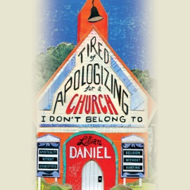 Tired of Apologizing for a Church I Don't Belong To: Spirituality without Stereotypes, Religion without Ranting (Unabridged) - Lillian Daniel mp3 listen download