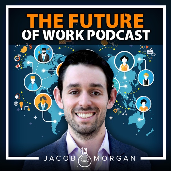 The Future of Work Podcast With Jacob Morgan | Futurist | Workplace | Careers | Employee Experience & Engagement |