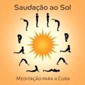Saudação ao Sol: Meditação para a Cura, Música para Exercícios de Yoga, Relaxamento para o Corpo Mente e Alma