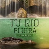 Tony Perez - Tu Río Fluirá ilustración