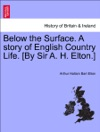 Below The Surface A Story Of English Country Life By Sir A H Elton VOL III