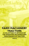 Farm Machinery - Tractors - A Collection Of Articles On The Operation Mechanics And Maintenance Of Tractors