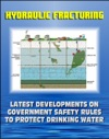 Hydraulic Fracturing Fracking For Shale Oil And Natural Gas Latest Developments On Government Safety Rules To Protect Underground Sources Of Drinking Water And Underground Injection Control UIC