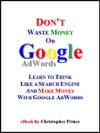 Dont Waste Money On Google AdWords Learn To Think Like A Search Engine And Make Money With Google AdWords