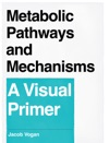 Metabolic Pathways And Mechanisms A Visual Primer