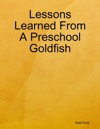 Lessons Learned From A Preschool Goldfish