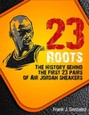 23 Roots The History Behind The First 23 Pairs Of Air Jordan Sneakers