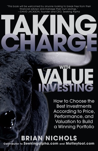 Taking Charge with Value Investing How to Choose the Best Investments According to Price Performance  Valuation to Build a Winning Portfolio