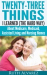 Eldercare Twenty-Three Things I Learned The Hard Way About Medicare Medicaid Assisted Living And Nursing Homes