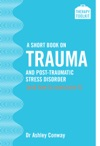 A Short Book On Trauma And Post-traumatic Stress Disorder And How To Overcome It